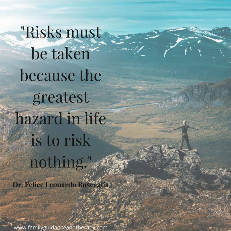 Risks must be taken because the greatest hazard in life is to risk nothing. - Leo F. Buscaglia