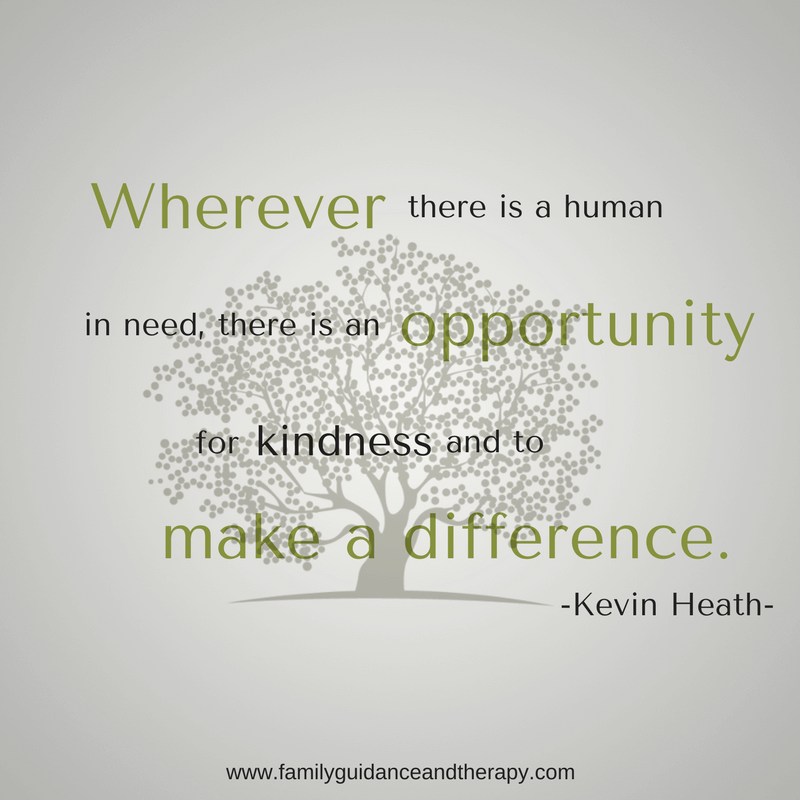 Wherever there is a human in need, there is an opportunity for kindness and to make a difference. - Kevin Heath