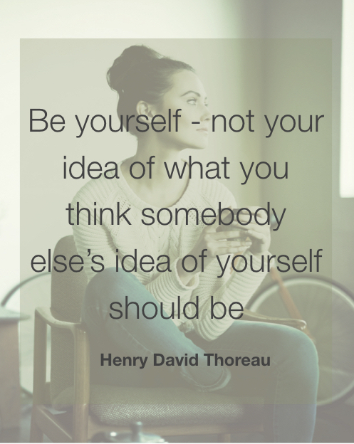 Be yourself not your idea of what you think somebody else's idea of yourself should be