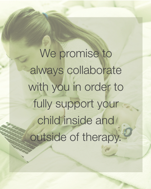We promise to always collaborate with you in order to fully support your child inside and outside of therapy.